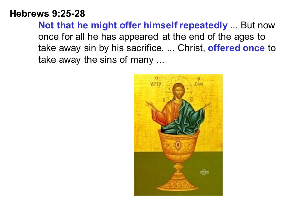 Hebrews 9:25-28 Not that he might offer himself repeatedly ... But now. once for all he has appeared at the end of the ages to.