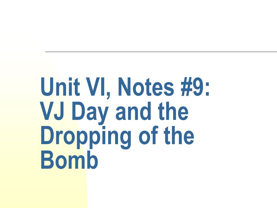 Unit VI, Notes #9: VJ Day and the Dropping of the Bomb