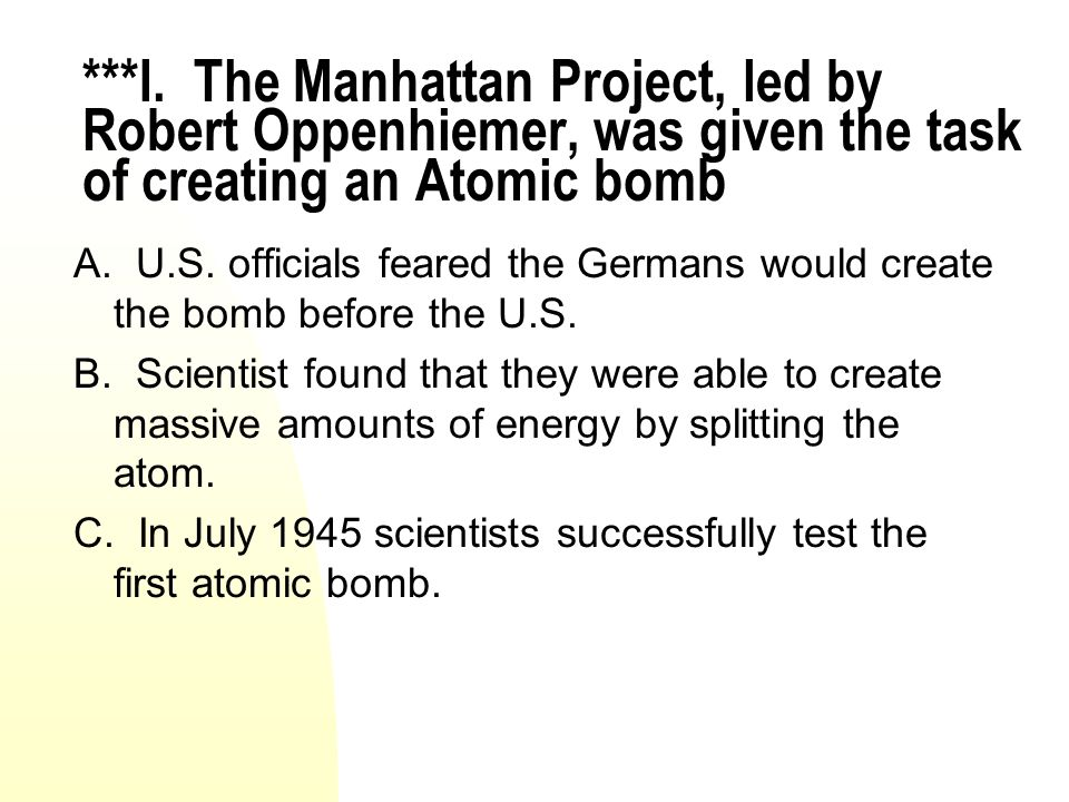***I. The Manhattan Project, led by Robert Oppenhiemer, was given the task of creating an Atomic bomb