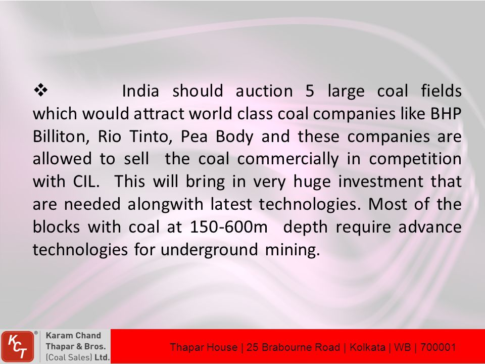 India should auction 5 large coal fields which would attract world class coal companies like BHP Billiton, Rio Tinto, Pea Body and these companies are allowed to sell the coal commercially in competition with CIL. This will bring in very huge investment that are needed alongwith latest technologies. Most of the blocks with coal at 150-600m depth require advance technologies for underground mining.