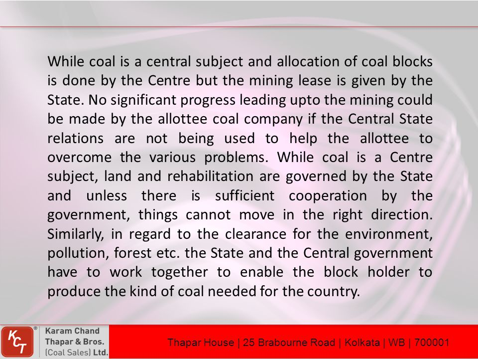 While coal is a central subject and allocation of coal blocks is done by the Centre but the mining lease is given by the State. No significant progress leading upto the mining could be made by the allottee coal company if the Central State relations are not being used to help the allottee to overcome the various problems. While coal is a Centre subject, land and rehabilitation are governed by the State and unless there is sufficient cooperation by the government, things cannot move in the right direction. Similarly, in regard to the clearance for the environment, pollution, forest etc. the State and the Central government have to work together to enable the block holder to produce the kind of coal needed for the country.