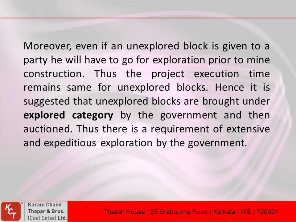 Moreover, even if an unexplored block is given to a party he will have to go for exploration prior to mine construction. Thus the project execution time remains same for unexplored blocks. Hence it is suggested that unexplored blocks are brought under explored category by the government and then auctioned. Thus there is a requirement of extensive and expeditious exploration by the government.