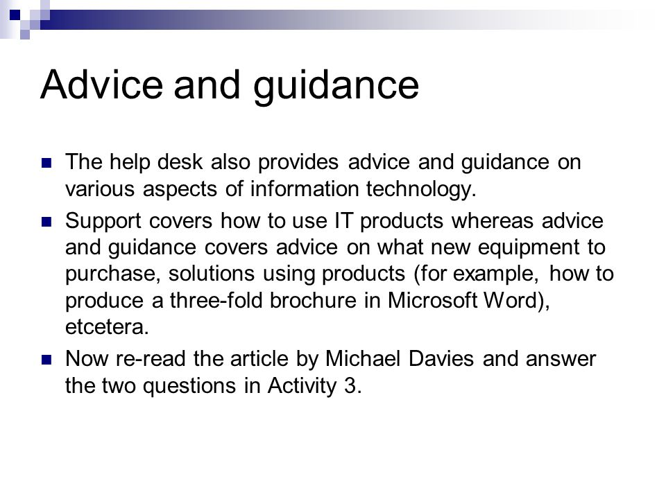 Advice and guidance The help desk also provides advice and guidance on various aspects of information technology.