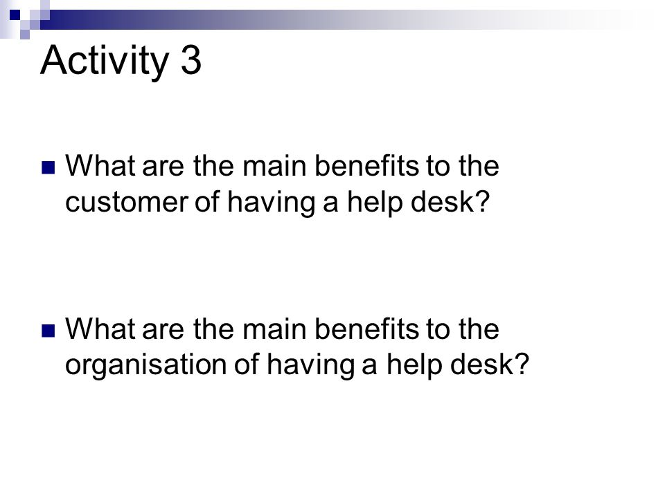 Activity 3 What are the main benefits to the customer of having a help desk.
