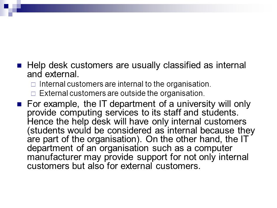 Help desk customers are usually classified as internal and external.