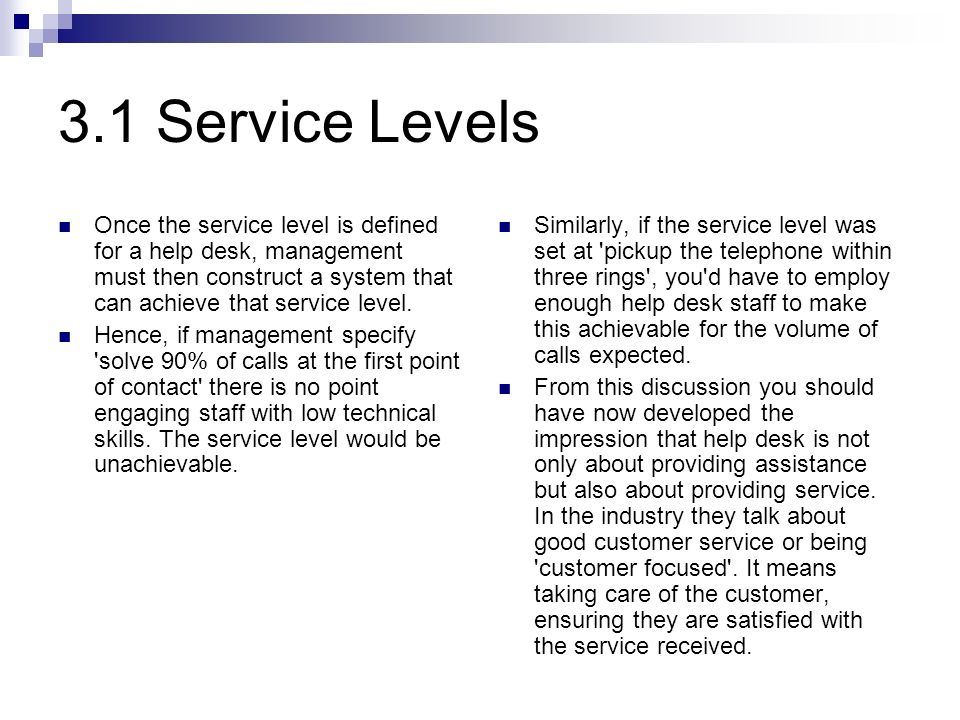 3.1 Service Levels Once the service level is defined for a help desk, management must then construct a system that can achieve that service level.
