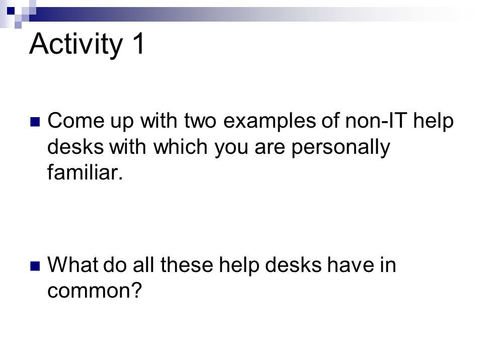 Activity 1 Come up with two examples of non-IT help desks with which you are personally familiar.