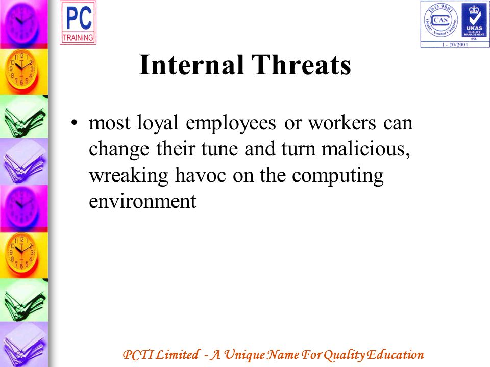 Internal Threats most loyal employees or workers can change their tune and turn malicious, wreaking havoc on the computing environment.
