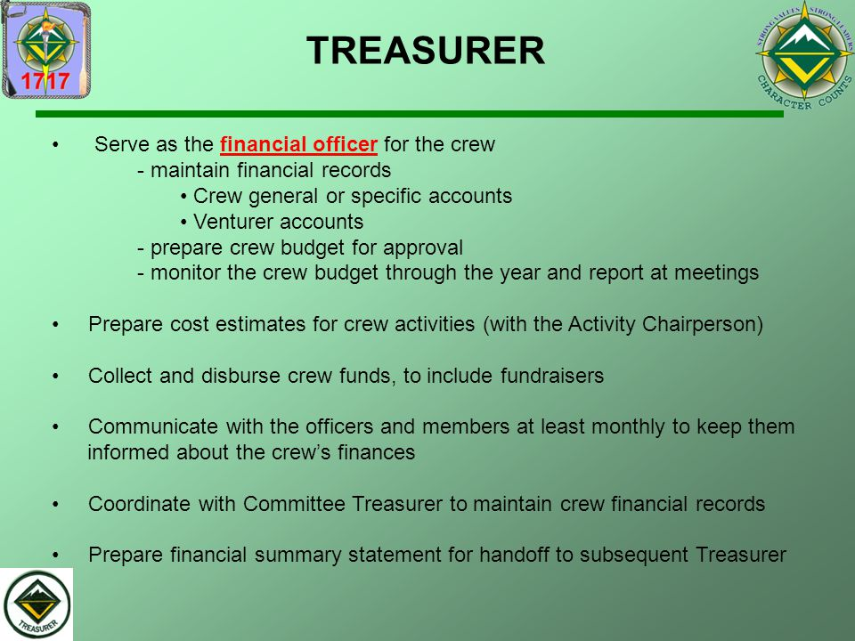 TREASURER Serve as the financial officer for the crew - maintain financial records. Crew general or specific accounts.