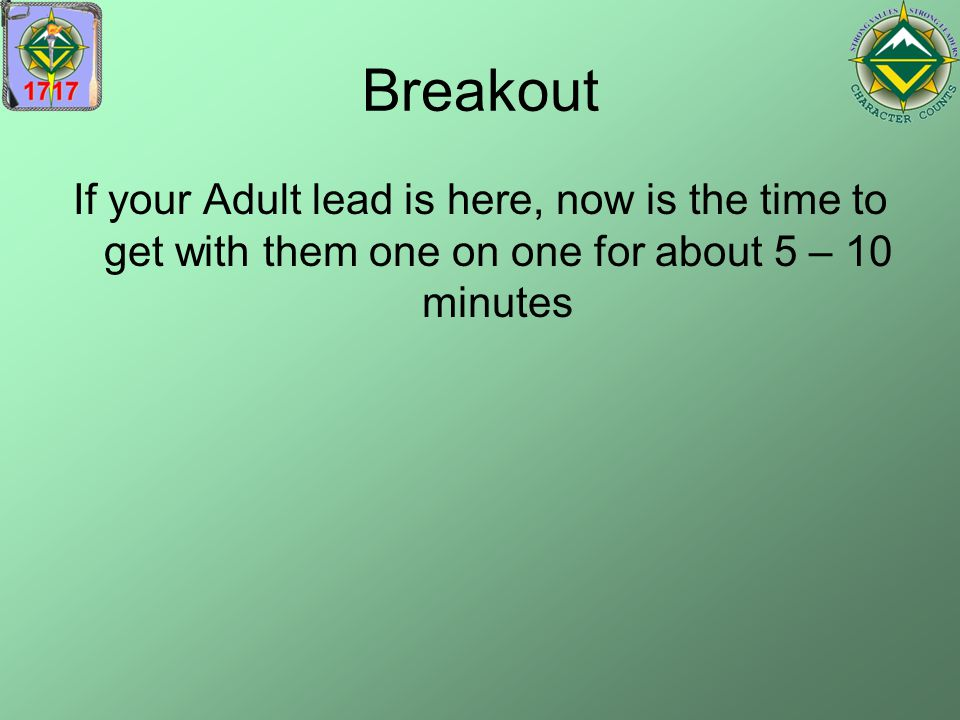 Breakout If your Adult lead is here, now is the time to get with them one on one for about 5 – 10 minutes.