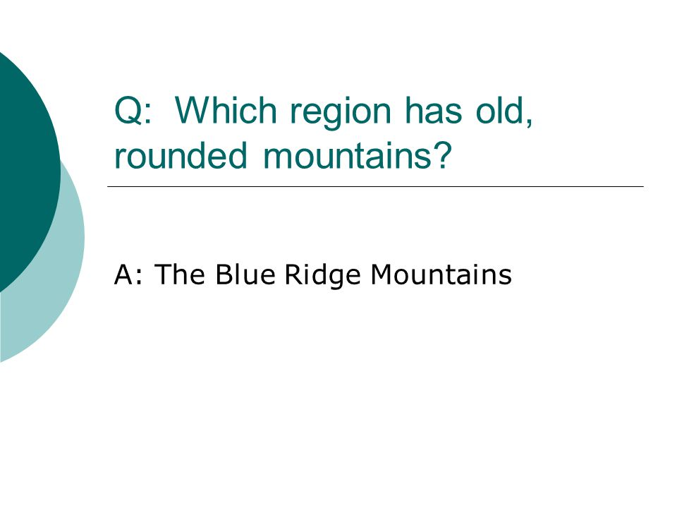 Q: Which region has old, rounded mountains