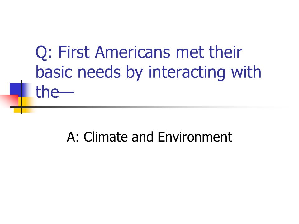Q: First Americans met their basic needs by interacting with the—