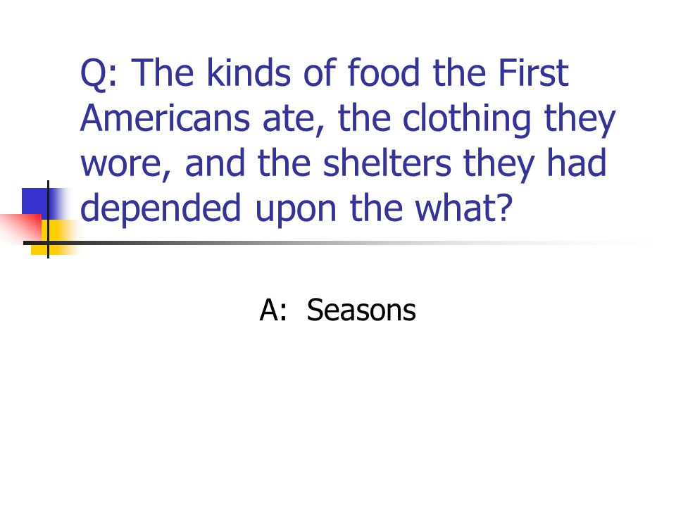 Q: The kinds of food the First Americans ate, the clothing they wore, and the shelters they had depended upon the what