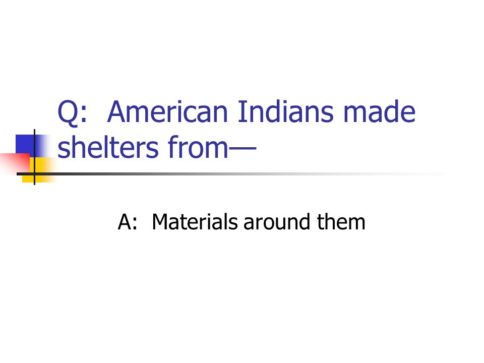 Q: American Indians made shelters from—