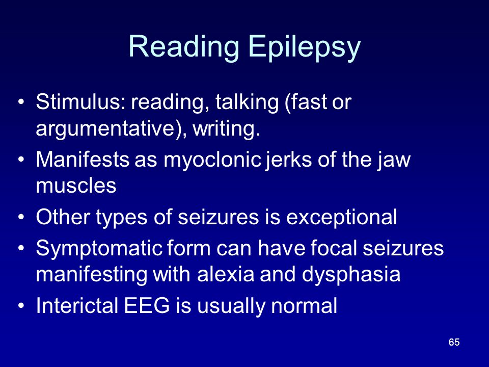 Reading Epilepsy Stimulus: reading, talking (fast or argumentative), writing. Manifests as myoclonic jerks of the jaw muscles.