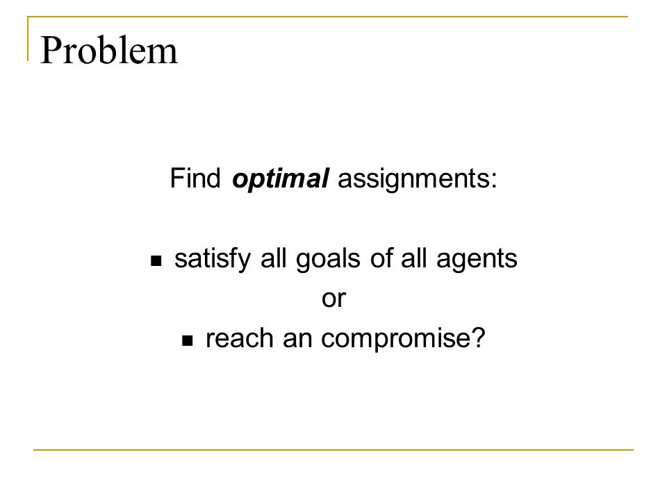 Problem Find optimal assignments: satisfy all goals of all agents or