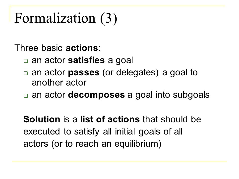 Formalization (3) Three basic actions: an actor satisfies a goal