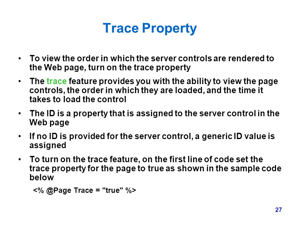 Trace Property To view the order in which the server controls are rendered to the Web page, turn on the trace property.