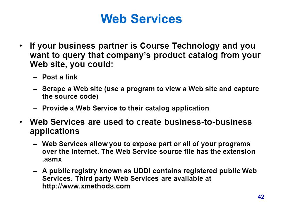 Web Services If your business partner is Course Technology and you want to query that company's product catalog from your Web site, you could:
