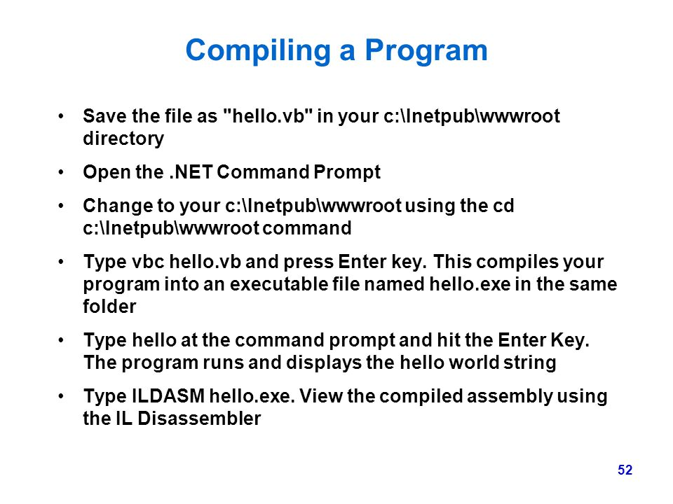 Compiling a Program Save the file as hello.vb in your c:\Inetpub\wwwroot directory. Open the .NET Command Prompt.