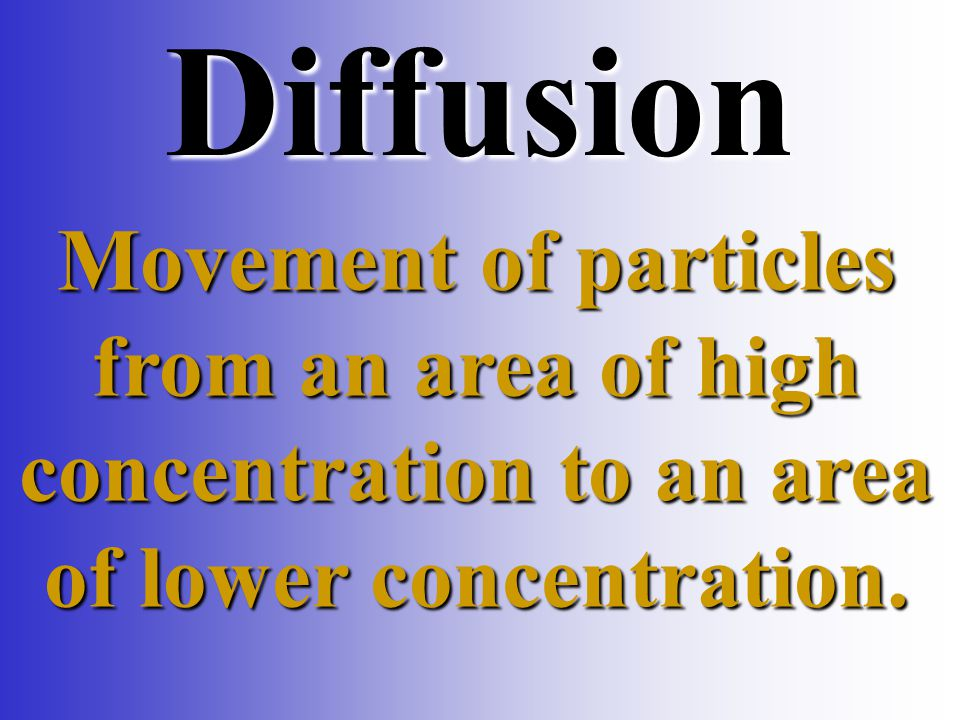 Diffusion Movement of particles from an area of high concentration to an area of lower concentration.