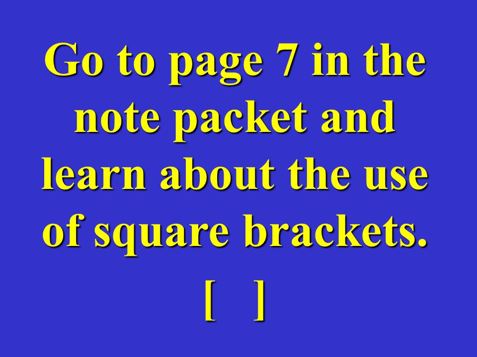 Go to page 7 in the note packet and learn about the use of square brackets.