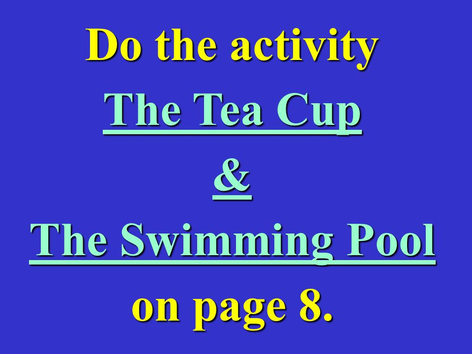 Do the activity The Tea Cup & The Swimming Pool on page 8.