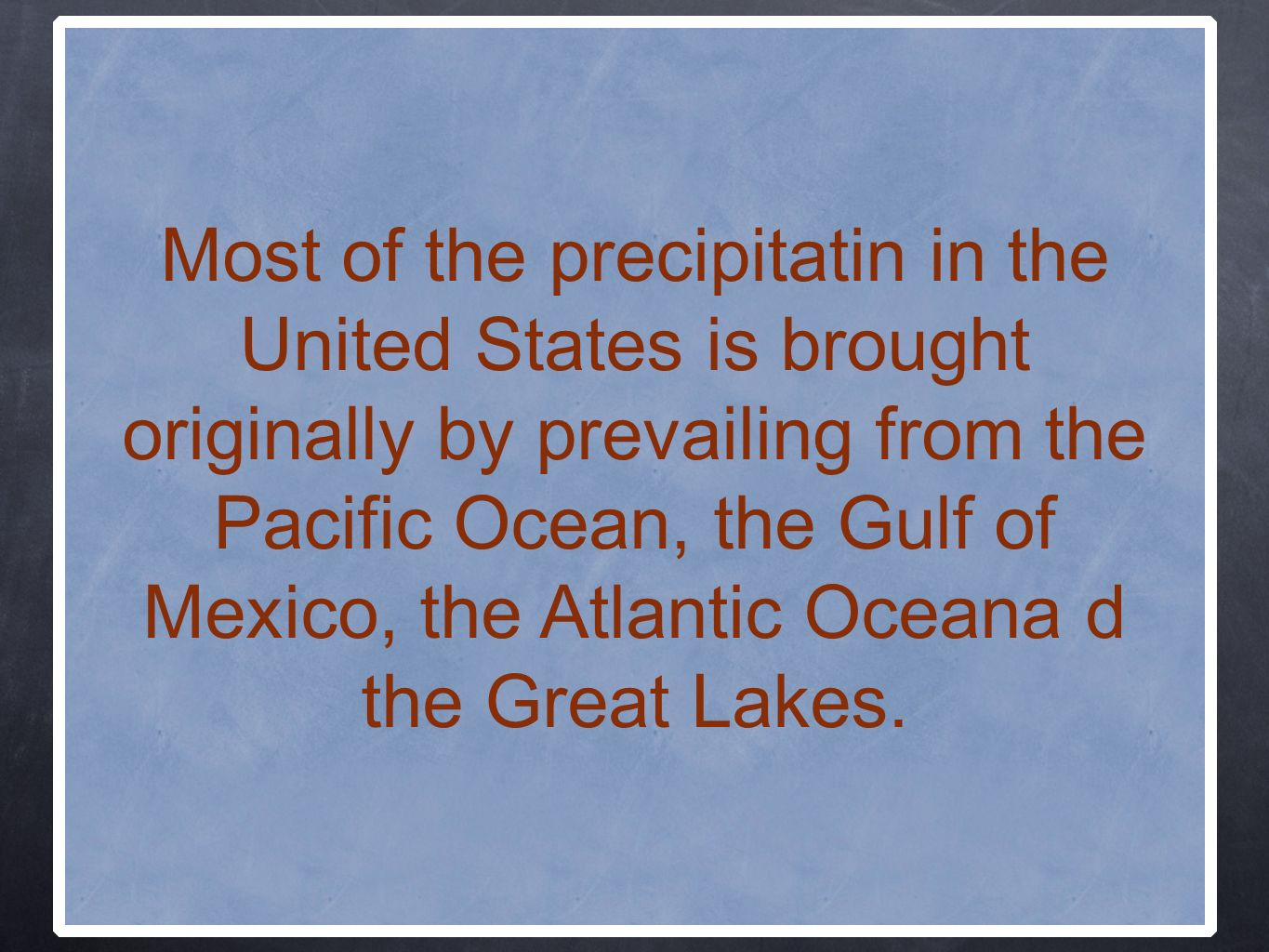 Most of the precipitatin in the United States is brought originally by prevailing from the Pacific Ocean, the Gulf of Mexico, the Atlantic Oceana d the Great Lakes.