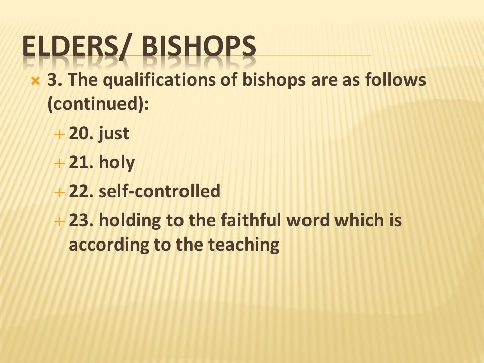ELDERS/ Bishops3. The qualifications of bishops are as follows (continued): 20. just. 21. holy. 22. self-controlled.