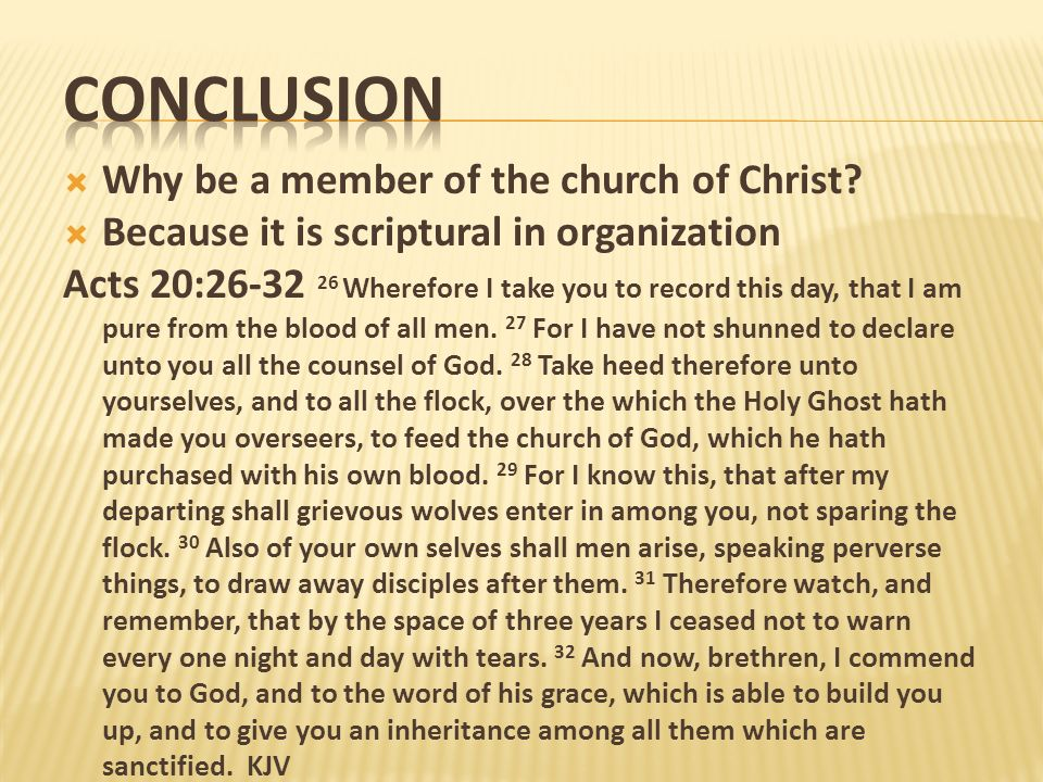 Conclusion Why be a member of the church of Christ