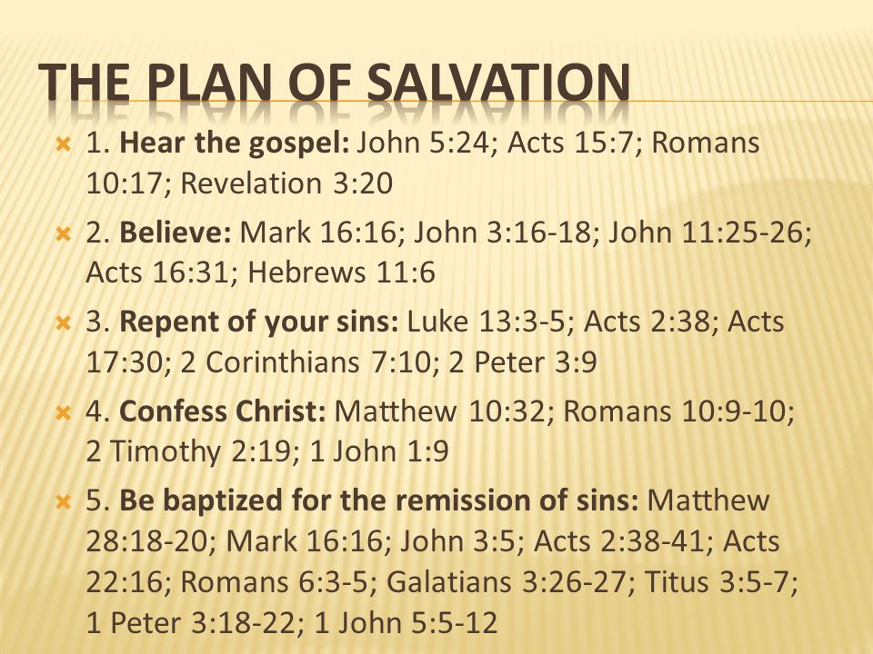 THE PLAN OF SALVATION 1. Hear the gospel: John 5:24; Acts 15:7; Romans 10:17; Revelation 3:20.