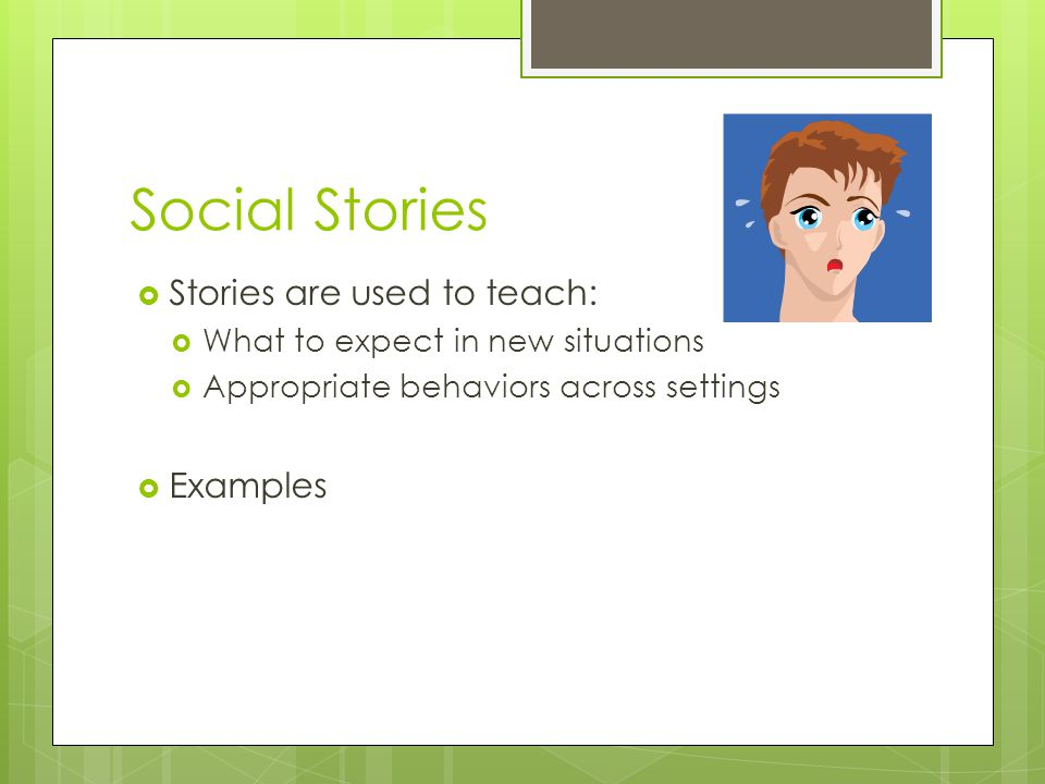 Social Stories Stories are used to teach: Examples