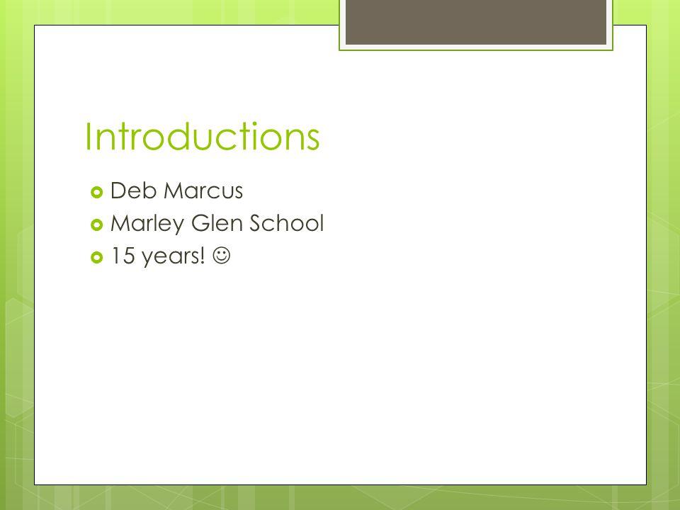 Introductions Deb Marcus Marley Glen School 15 years! 