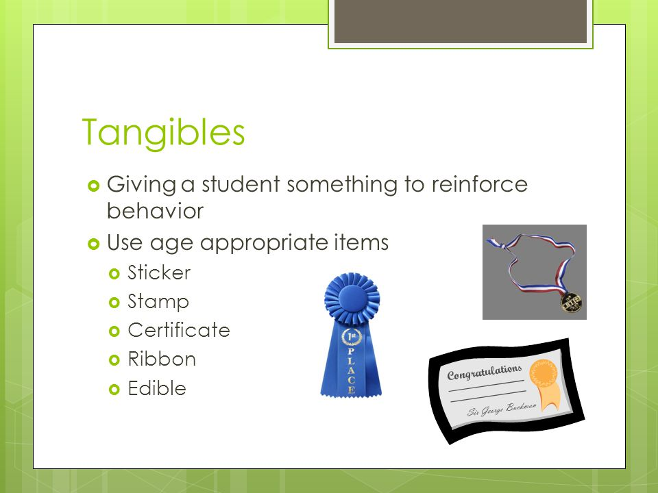 Tangibles Giving a student something to reinforce behavior