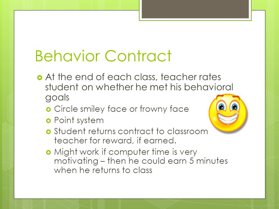 Behavior Contract At the end of each class, teacher rates student on whether he met his behavioral goals.