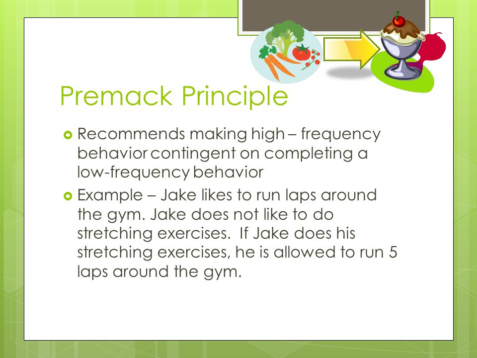 Premack Principle Recommends making high – frequency behavior contingent on completing a low-frequency behavior.