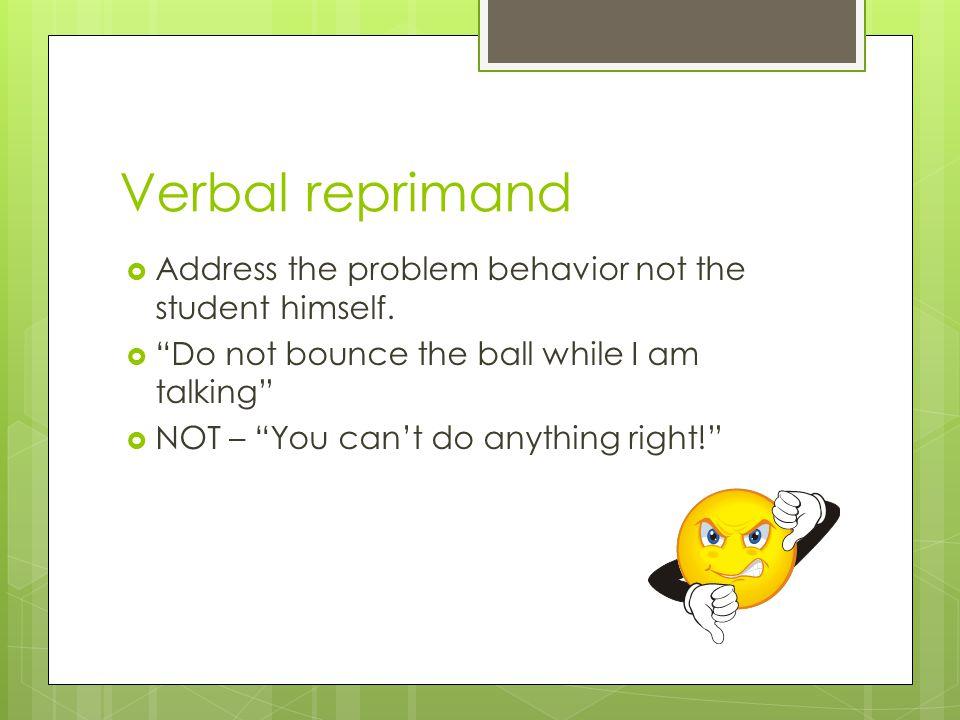 Verbal reprimand Address the problem behavior not the student himself.