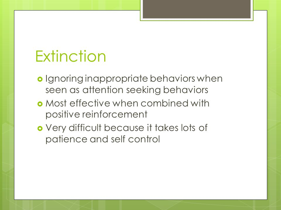 Extinction Ignoring inappropriate behaviors when seen as attention seeking behaviors. Most effective when combined with positive reinforcement.