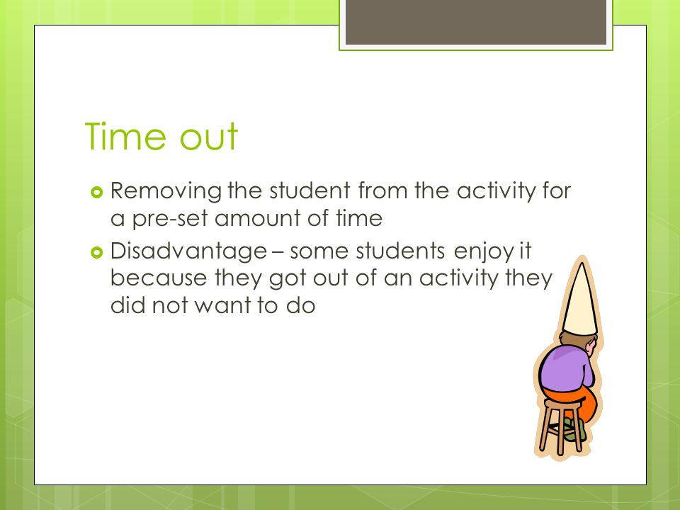 Time out Removing the student from the activity for a pre-set amount of time.