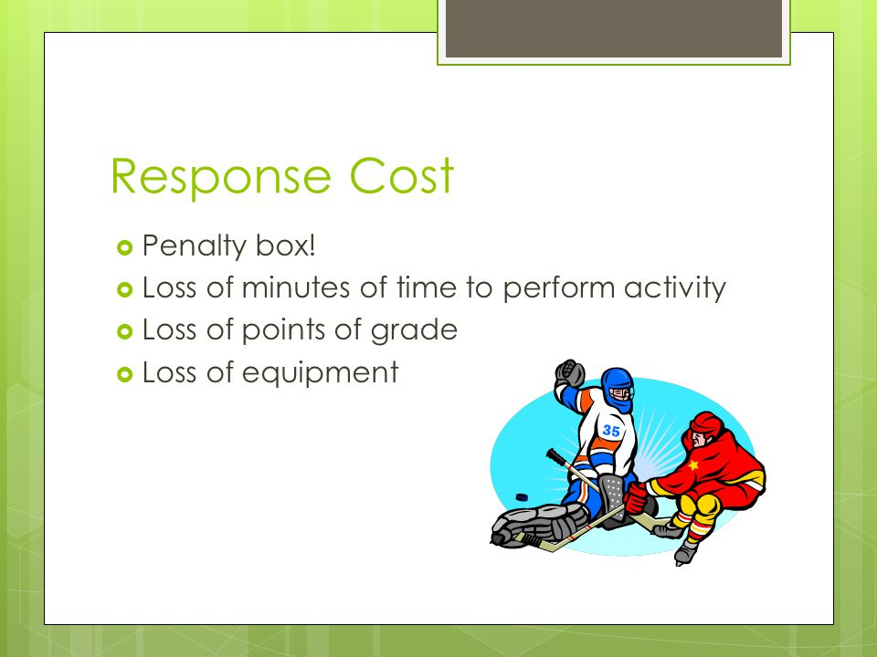 Response Cost Penalty box! Loss of minutes of time to perform activity