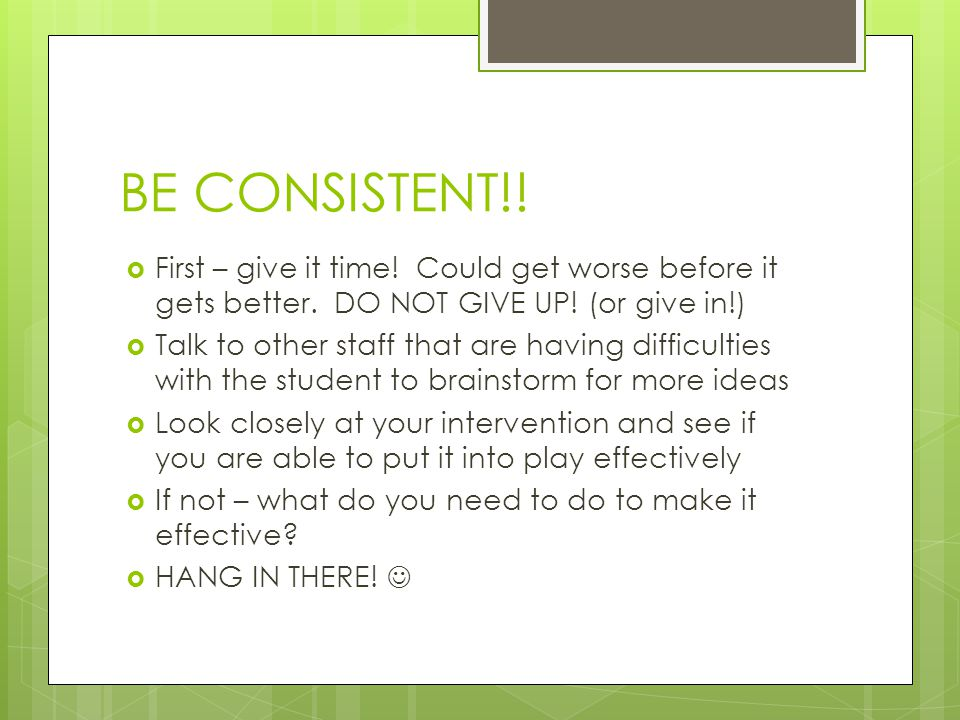 BE CONSISTENT!! First – give it time! Could get worse before it gets better. DO NOT GIVE UP! (or give in!)