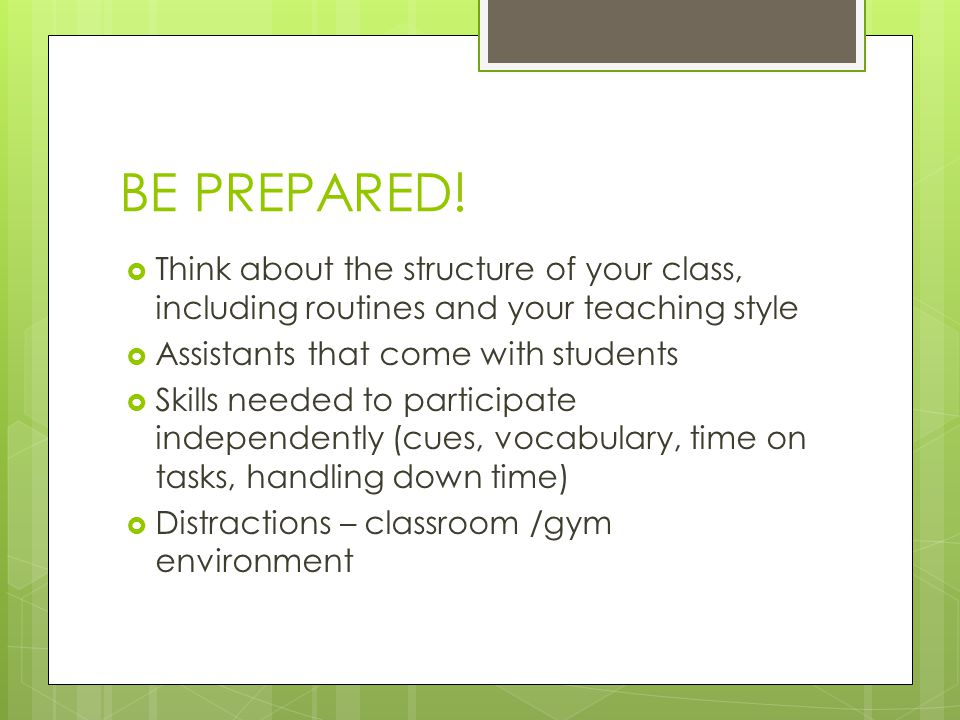 BE PREPARED! Think about the structure of your class, including routines and your teaching style. Assistants that come with students.