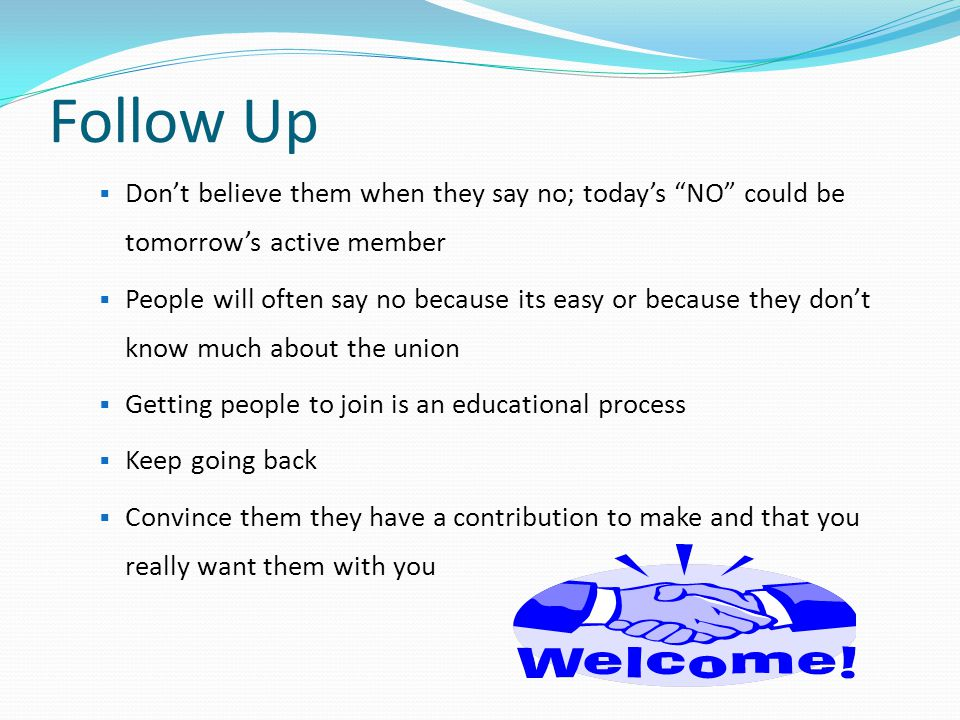 Follow Up Don't believe them when they say no; today's NO could be tomorrow's active member.
