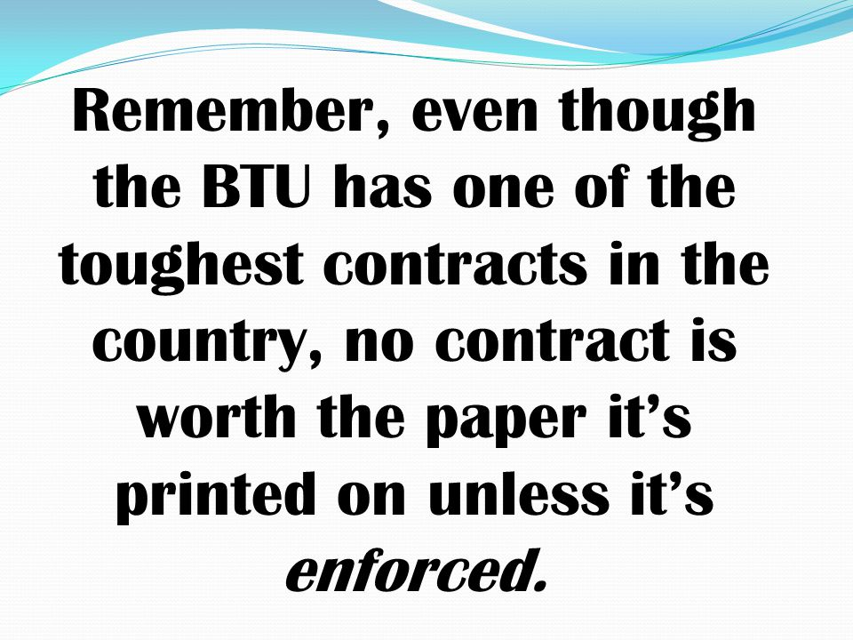 Remember, even though the BTU has one of the toughest contracts in the country, no contract is worth the paper it's printed on unless it's enforced.