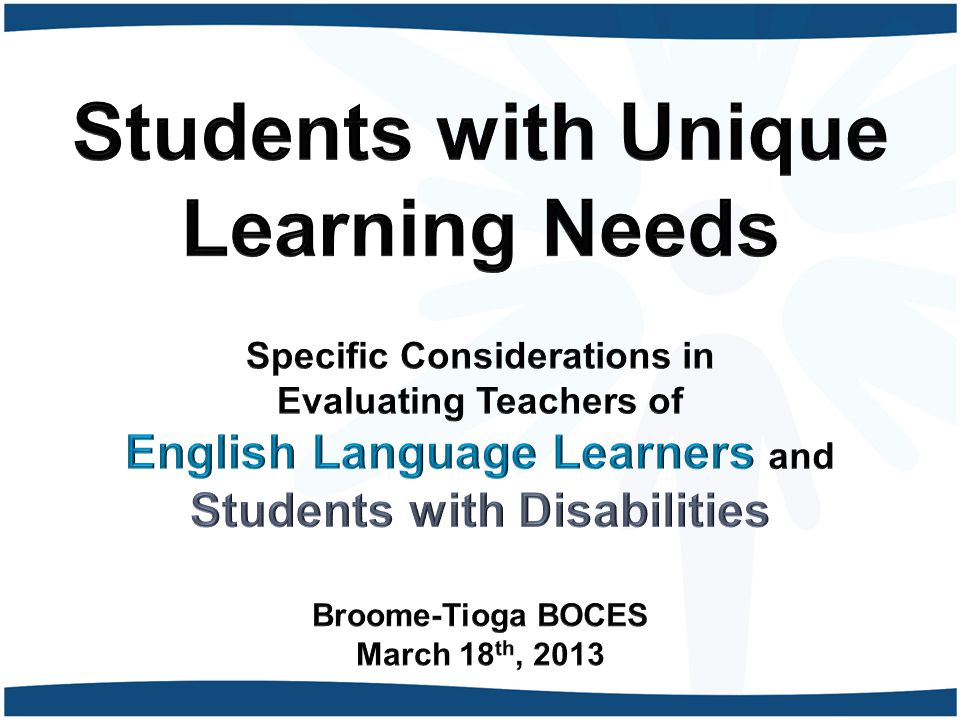 Students with Unique Learning Needs Specific Considerations in Evaluating Teachers of English Language Learners and Students with Disabilities Broome-Tioga BOCES March 18th, 2013