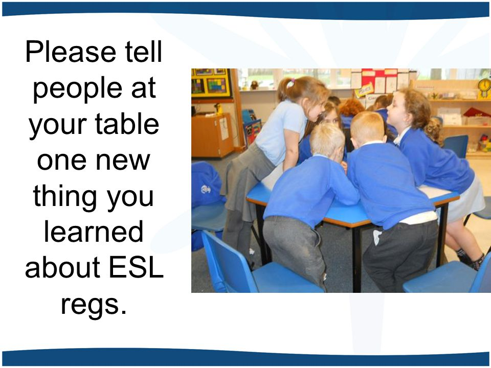 Please tell people at your table one new thing you learned about ESL regs.