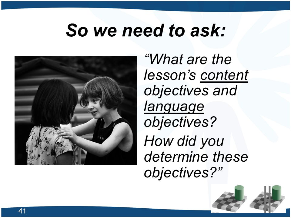 So we need to ask: What are the lesson's content objectives and language objectives How did you determine these objectives