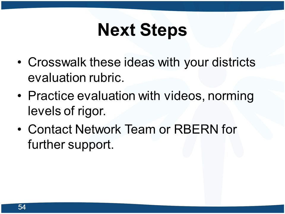 Next Steps Crosswalk these ideas with your districts evaluation rubric. Practice evaluation with videos, norming levels of rigor.