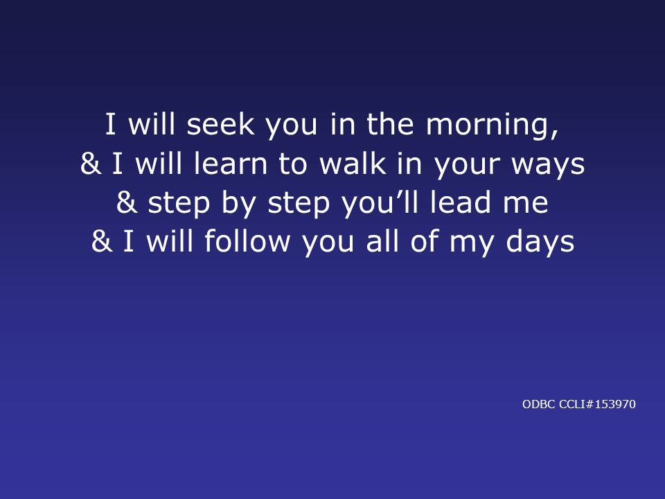 I will seek you in the morning, & I will learn to walk in your ways