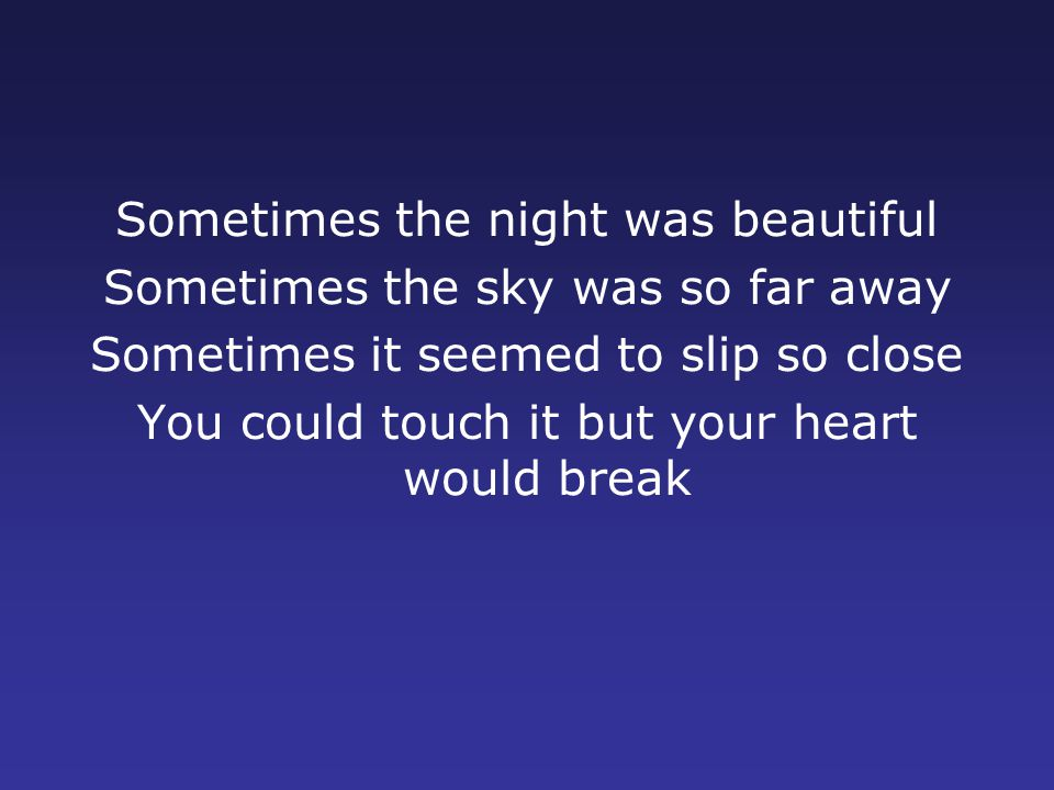 Sometimes the night was beautiful Sometimes the sky was so far away